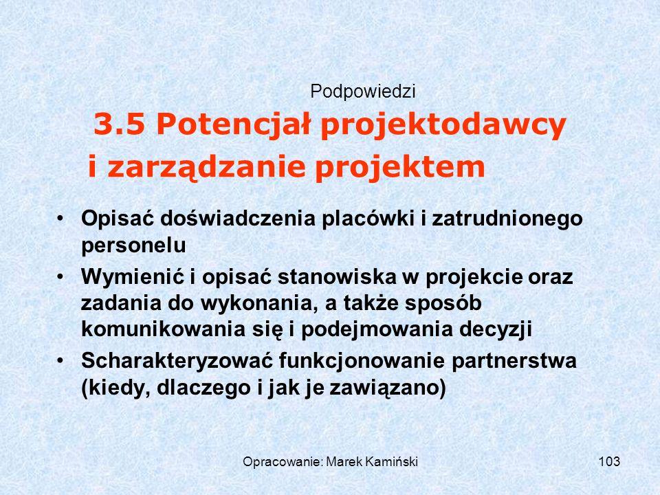 Opracowanie: Marek Kamiński103 Podpowiedzi Opisać doświadczenia placówki i zatrudnionego personelu Wymienić i opisać stanowiska w projekcie oraz zadania do wykonania, a także sposób komunikowania się i podejmowania decyzji Scharakteryzować funkcjonowanie partnerstwa (kiedy, dlaczego i jak je zawiązano) 3.5 Potencjał projektodawcy i zarządzanie projektem