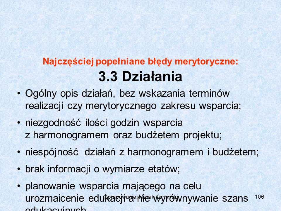 Opracowanie: Marek Kamiński106 Najczęściej popełniane błędy merytoryczne: 3.3 Działania Ogólny opis działań, bez wskazania terminów realizacji czy merytorycznego zakresu wsparcia; niezgodność ilości godzin wsparcia z harmonogramem oraz budżetem projektu; niespójność działań z harmonogramem i budżetem; brak informacji o wymiarze etatów; planowanie wsparcia mającego na celu urozmaicenie edukacji a nie wyrównywanie szans edukacyjnych.