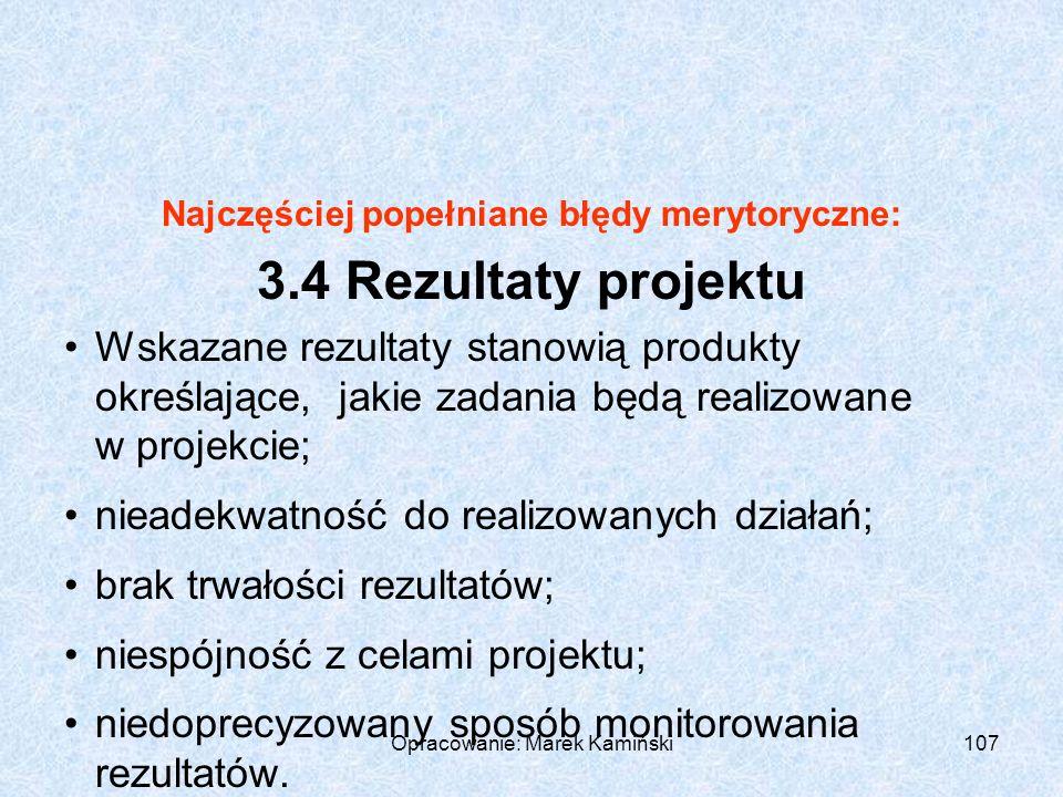 Opracowanie: Marek Kamiński107 Najczęściej popełniane błędy merytoryczne: 3.4 Rezultaty projektu Wskazane rezultaty stanowią produkty określające, jakie zadania będą realizowane w projekcie; nieadekwatność do realizowanych działań; brak trwałości rezultatów; niespójność z celami projektu; niedoprecyzowany sposób monitorowania rezultatów.