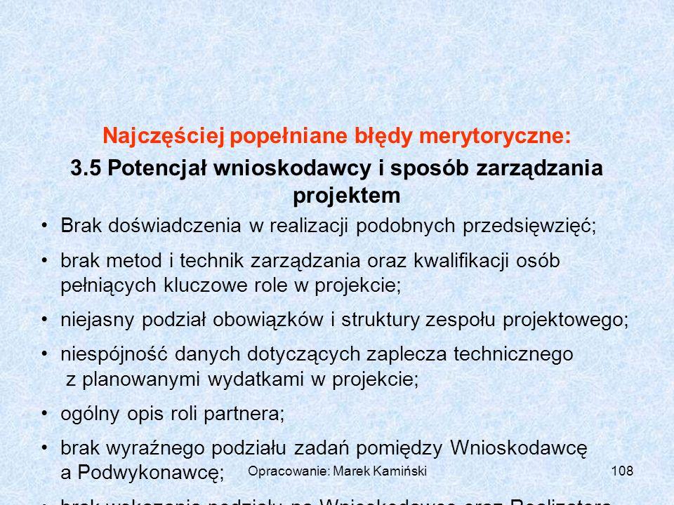 Opracowanie: Marek Kamiński108 Najczęściej popełniane błędy merytoryczne: 3.5 Potencjał wnioskodawcy i sposób zarządzania projektem Brak doświadczenia w realizacji podobnych przedsięwzięć; brak metod i technik zarządzania oraz kwalifikacji osób pełniących kluczowe role w projekcie; niejasny podział obowiązków i struktury zespołu projektowego; niespójność danych dotyczących zaplecza technicznego z planowanymi wydatkami w projekcie; ogólny opis roli partnera; brak wyraźnego podziału zadań pomiędzy Wnioskodawcę a Podwykonawcę; brak wskazania podziału na Wnioskodawcę oraz Realizatora projektu.
