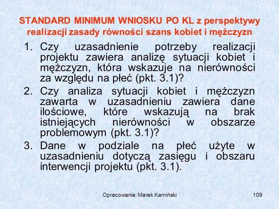 Opracowanie: Marek Kamiński109 STANDARD MINIMUM WNIOSKU PO KL z perspektywy realizacji zasady równości szans kobiet i mężczyzn 1.Czy uzasadnienie potrzeby realizacji projektu zawiera analizę sytuacji kobiet i mężczyzn, która wskazuje na nierówności za względu na płeć (pkt.