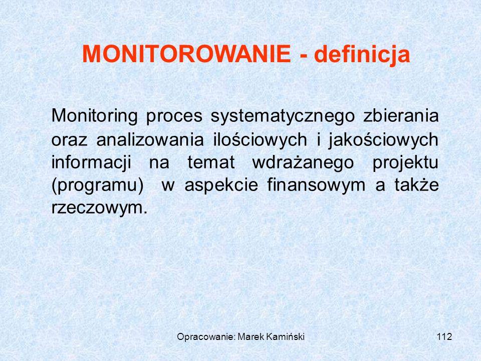 Opracowanie: Marek Kamiński112 Monitoring proces systematycznego zbierania oraz analizowania ilościowych i jakościowych informacji na temat wdrażanego projektu (programu) w aspekcie finansowym a także rzeczowym.