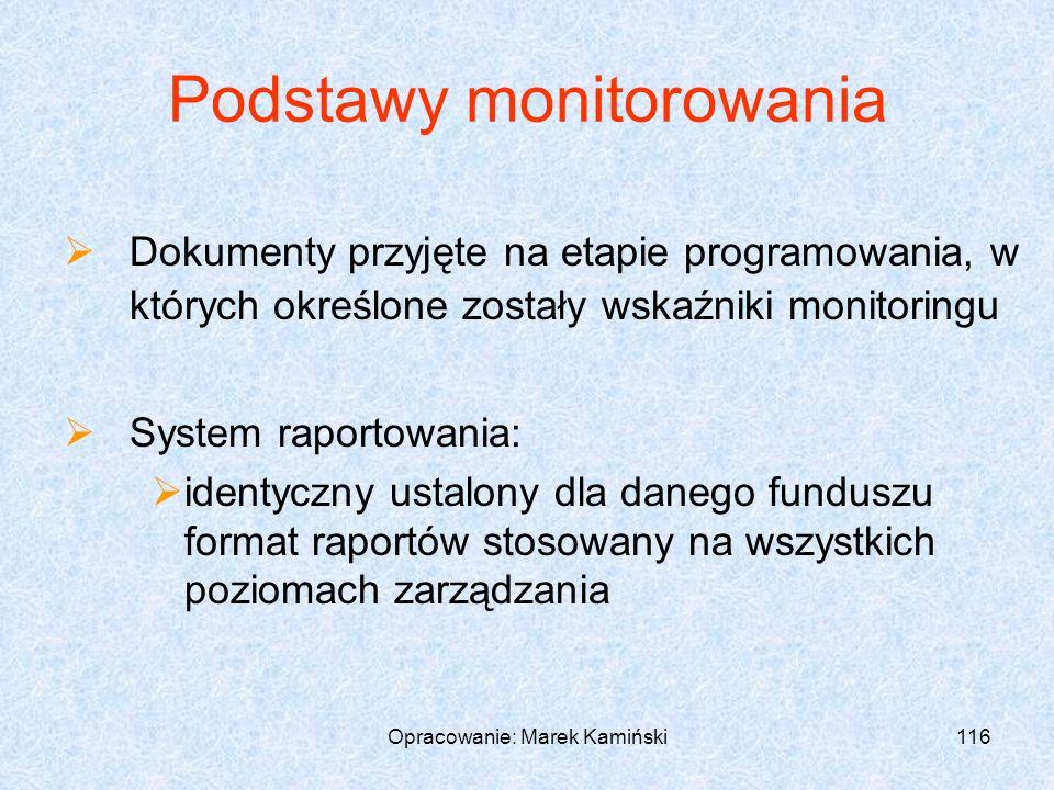 Opracowanie: Marek Kamiński116 Podstawy monitorowania Dokumenty przyjęte na etapie programowania, w których określone zostały wskaźniki monitoringu System raportowania: identyczny ustalony dla danego funduszu format raportów stosowany na wszystkich poziomach zarządzania