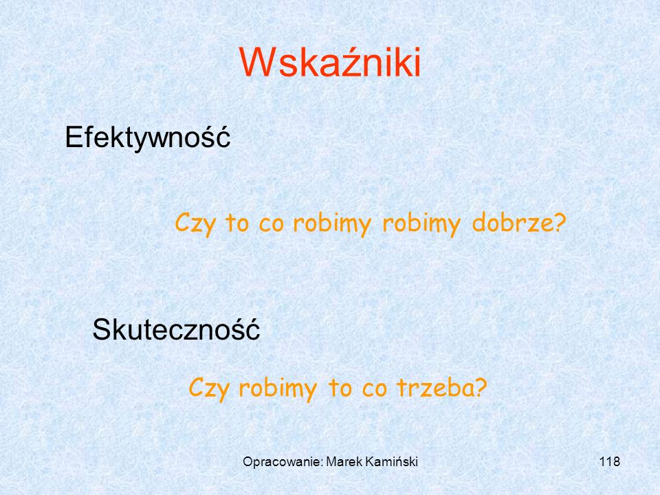 Opracowanie: Marek Kamiński118 Wskaźniki Efektywność Skuteczność Czy to co robimy robimy dobrze.