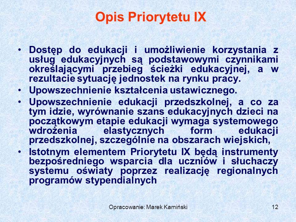 Opracowanie: Marek Kamiński12 Opis Priorytetu IX Dostęp do edukacji i umożliwienie korzystania z usług edukacyjnych są podstawowymi czynnikami określającymi przebieg ścieżki edukacyjnej, a w rezultacie sytuację jednostek na rynku pracy.