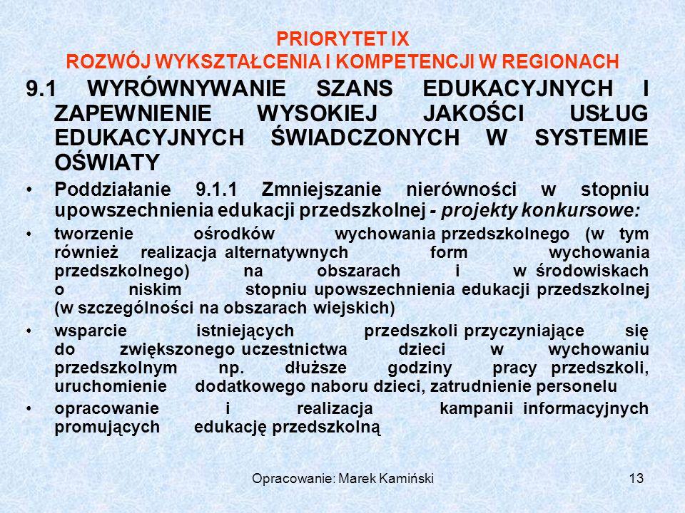 Opracowanie: Marek Kamiński13 PRIORYTET IX ROZWÓJ WYKSZTAŁCENIA I KOMPETENCJI W REGIONACH 9.1 WYRÓWNYWANIE SZANS EDUKACYJNYCH I ZAPEWNIENIE WYSOKIEJ JAKOŚCI USŁUG EDUKACYJNYCH ŚWIADCZONYCH W SYSTEMIE OŚWIATY Poddziałanie 9.1.1 Zmniejszanie nierówności w stopniu upowszechnienia edukacji przedszkolnej - projekty konkursowe: tworzenie ośrodków wychowania przedszkolnego (w tym również realizacja alternatywnych form wychowania przedszkolnego) na obszarach i w środowiskach o niskim stopniu upowszechnienia edukacji przedszkolnej (w szczególności na obszarach wiejskich) wsparcie istniejących przedszkoli przyczyniające się do zwiększonego uczestnictwa dzieci w wychowaniu przedszkolnym np.