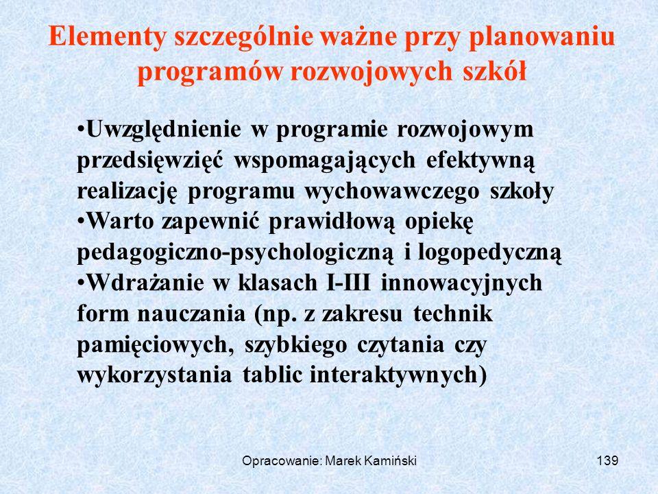 Opracowanie: Marek Kamiński139 Elementy szczególnie ważne przy planowaniu programów rozwojowych szkół Uwzględnienie w programie rozwojowym przedsięwzięć wspomagających efektywną realizację programu wychowawczego szkoły Warto zapewnić prawidłową opiekę pedagogiczno-psychologiczną i logopedyczną Wdrażanie w klasach I-III innowacyjnych form nauczania (np.