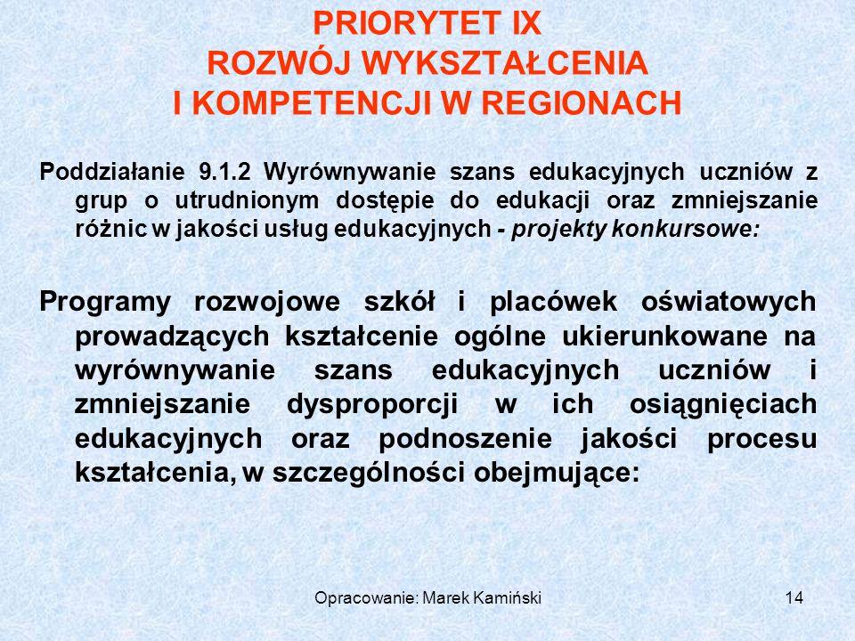 Opracowanie: Marek Kamiński14 PRIORYTET IX ROZWÓJ WYKSZTAŁCENIA I KOMPETENCJI W REGIONACH Poddziałanie 9.1.2 Wyrównywanie szans edukacyjnych uczniów z grup o utrudnionym dostępie do edukacji oraz zmniejszanie różnic w jakości usług edukacyjnych - projekty konkursowe: Programy rozwojowe szkół i placówek oświatowych prowadzących kształcenie ogólne ukierunkowane na wyrównywanie szans edukacyjnych uczniów i zmniejszanie dysproporcji w ich osiągnięciach edukacyjnych oraz podnoszenie jakości procesu kształcenia, w szczególności obejmujące: