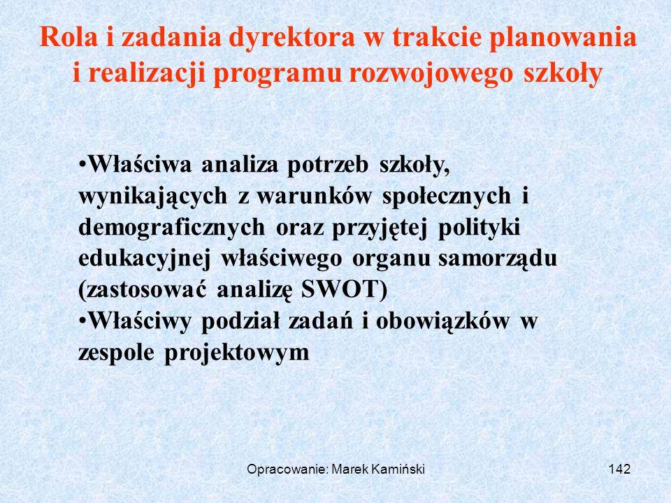 Opracowanie: Marek Kamiński142 Rola i zadania dyrektora w trakcie planowania i realizacji programu rozwojowego szkoły Właściwa analiza potrzeb szkoły, wynikających z warunków społecznych i demograficznych oraz przyjętej polityki edukacyjnej właściwego organu samorządu (zastosować analizę SWOT) Właściwy podział zadań i obowiązków w zespole projektowym