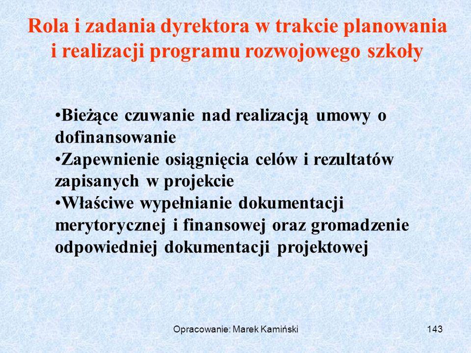 Opracowanie: Marek Kamiński143 Rola i zadania dyrektora w trakcie planowania i realizacji programu rozwojowego szkoły Bieżące czuwanie nad realizacją umowy o dofinansowanie Zapewnienie osiągnięcia celów i rezultatów zapisanych w projekcie Właściwe wypełnianie dokumentacji merytorycznej i finansowej oraz gromadzenie odpowiedniej dokumentacji projektowej