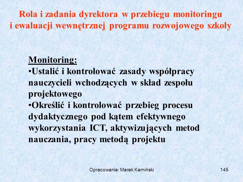 Opracowanie: Marek Kamiński145 Rola i zadania dyrektora w przebiegu monitoringu i ewaluacji wewnętrznej programu rozwojowego szkoły Monitoring: Ustalić i kontrolować zasady współpracy nauczycieli wchodzących w skład zespołu projektowego Określić i kontrolować przebieg procesu dydaktycznego pod kątem efektywnego wykorzystania ICT, aktywizujących metod nauczania, pracy metodą projektu