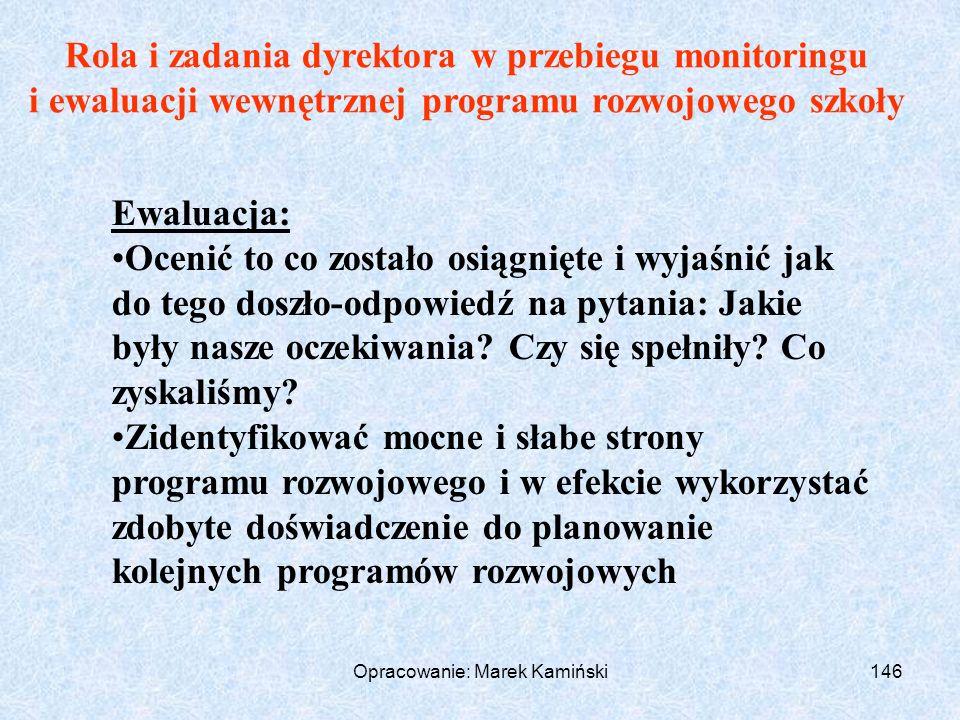 Opracowanie: Marek Kamiński146 Rola i zadania dyrektora w przebiegu monitoringu i ewaluacji wewnętrznej programu rozwojowego szkoły Ewaluacja: Ocenić to co zostało osiągnięte i wyjaśnić jak do tego doszło-odpowiedź na pytania: Jakie były nasze oczekiwania.