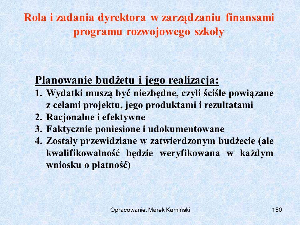 Opracowanie: Marek Kamiński150 Rola i zadania dyrektora w zarządzaniu finansami programu rozwojowego szkoły Planowanie budżetu i jego realizacja: 1.Wydatki muszą być niezbędne, czyli ściśle powiązane z celami projektu, jego produktami i rezultatami 2.Racjonalne i efektywne 3.Faktycznie poniesione i udokumentowane 4.Zostały przewidziane w zatwierdzonym budżecie (ale kwalifikowalność będzie weryfikowana w każdym wniosku o płatność)
