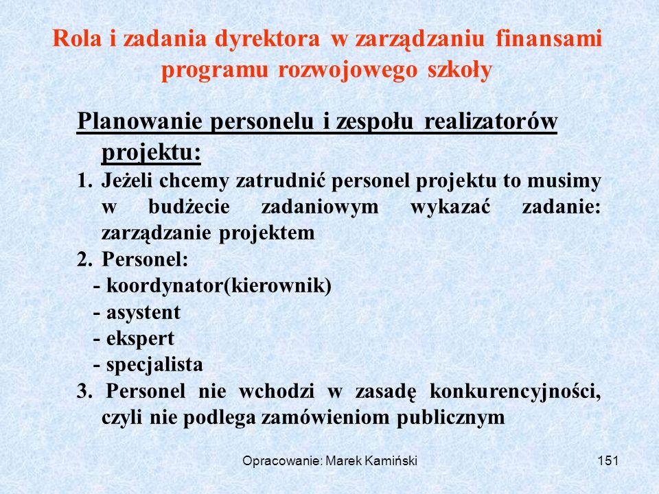Opracowanie: Marek Kamiński151 Rola i zadania dyrektora w zarządzaniu finansami programu rozwojowego szkoły Planowanie personelu i zespołu realizatorów projektu: 1.Jeżeli chcemy zatrudnić personel projektu to musimy w budżecie zadaniowym wykazać zadanie: zarządzanie projektem 2.Personel: - koordynator(kierownik) - asystent - ekspert - specjalista 3.
