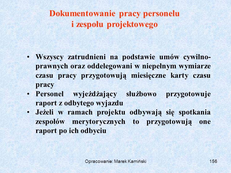 Opracowanie: Marek Kamiński156 Dokumentowanie pracy personelu i zespołu projektowego Wszyscy zatrudnieni na podstawie umów cywilno- prawnych oraz oddelegowani w niepełnym wymiarze czasu pracy przygotowują miesięczne karty czasu pracy Personel wyjeżdżający służbowo przygotowuje raport z odbytego wyjazdu Jeżeli w ramach projektu odbywają się spotkania zespołów merytorycznych to przygotowują one raport po ich odbyciu