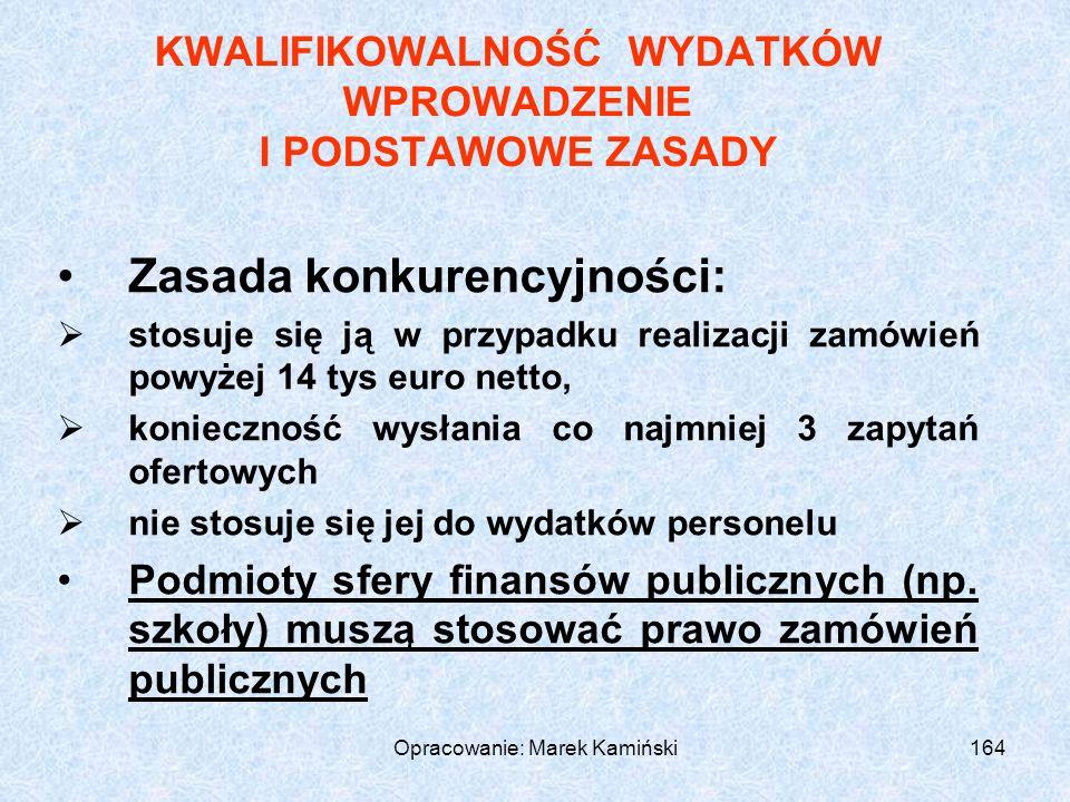 Opracowanie: Marek Kamiński164 KWALIFIKOWALNOŚĆ WYDATKÓW WPROWADZENIE I PODSTAWOWE ZASADY Zasada konkurencyjności: stosuje się ją w przypadku realizacji zamówień powyżej 14 tys euro netto, konieczność wysłania co najmniej 3 zapytań ofertowych nie stosuje się jej do wydatków personelu Podmioty sfery finansów publicznych (np.