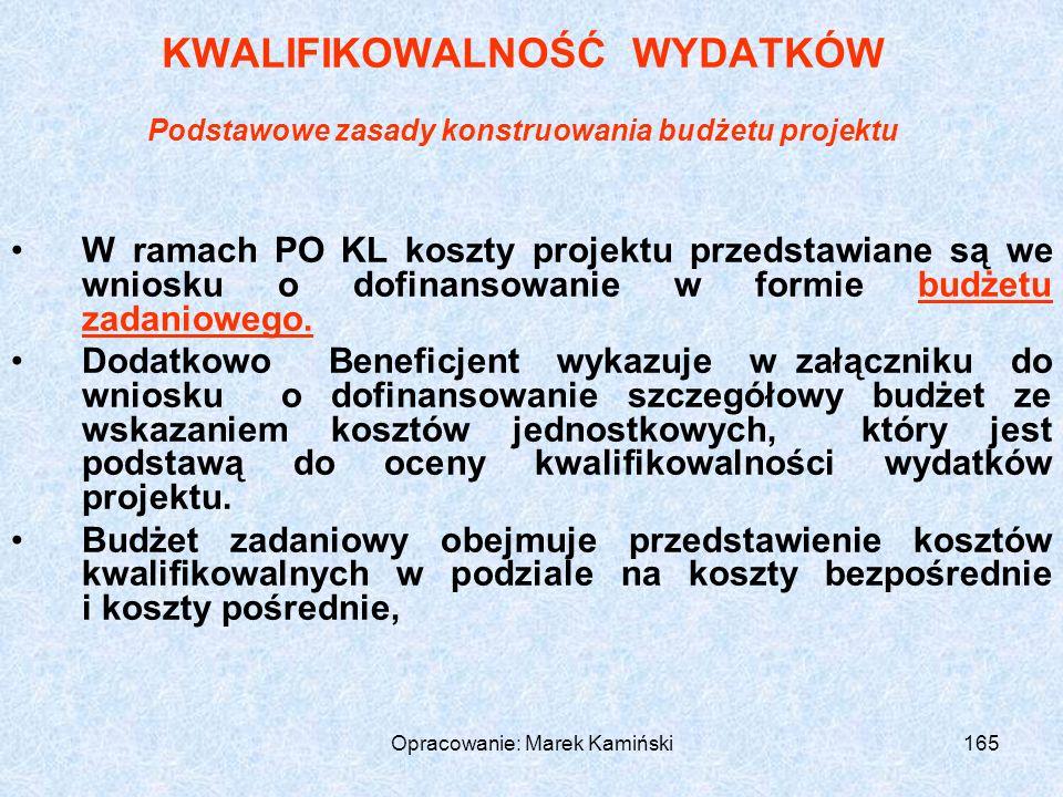 Opracowanie: Marek Kamiński165 KWALIFIKOWALNOŚĆ WYDATKÓW Podstawowe zasady konstruowania budżetu projektu W ramach PO KL koszty projektu przedstawiane są we wniosku o dofinansowanie w formie budżetu zadaniowego.