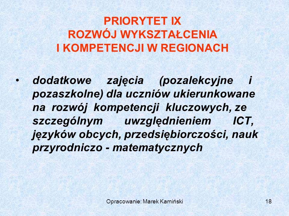 Opracowanie: Marek Kamiński18 PRIORYTET IX ROZWÓJ WYKSZTAŁCENIA I KOMPETENCJI W REGIONACH dodatkowe zajęcia (pozalekcyjne i pozaszkolne) dla uczniów ukierunkowane na rozwój kompetencji kluczowych, ze szczególnym uwzględnieniem ICT, języków obcych, przedsiębiorczości, nauk przyrodniczo - matematycznych