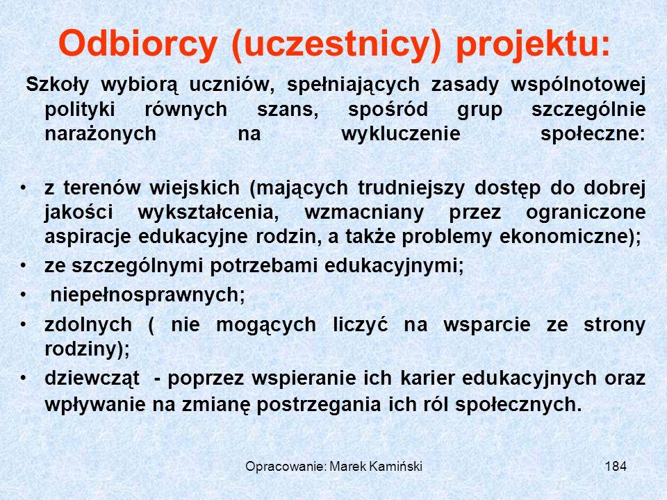 Opracowanie: Marek Kamiński184 Odbiorcy (uczestnicy) projektu: Szkoły wybiorą uczniów, spełniających zasady wspólnotowej polityki równych szans, spośród grup szczególnie narażonych na wykluczenie społeczne: z terenów wiejskich (mających trudniejszy dostęp do dobrej jakości wykształcenia, wzmacniany przez ograniczone aspiracje edukacyjne rodzin, a także problemy ekonomiczne); ze szczególnymi potrzebami edukacyjnymi; niepełnosprawnych; zdolnych ( nie mogących liczyć na wsparcie ze strony rodziny); dziewcząt - poprzez wspieranie ich karier edukacyjnych oraz wpływanie na zmianę postrzegania ich ról społecznych.