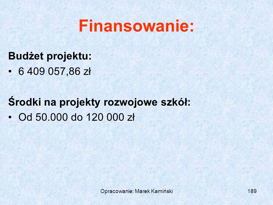 Opracowanie: Marek Kamiński189 Finansowanie: Budżet projektu: 6 409 057,86 zł Środki na projekty rozwojowe szkół: Od 50.000 do 120 000 zł