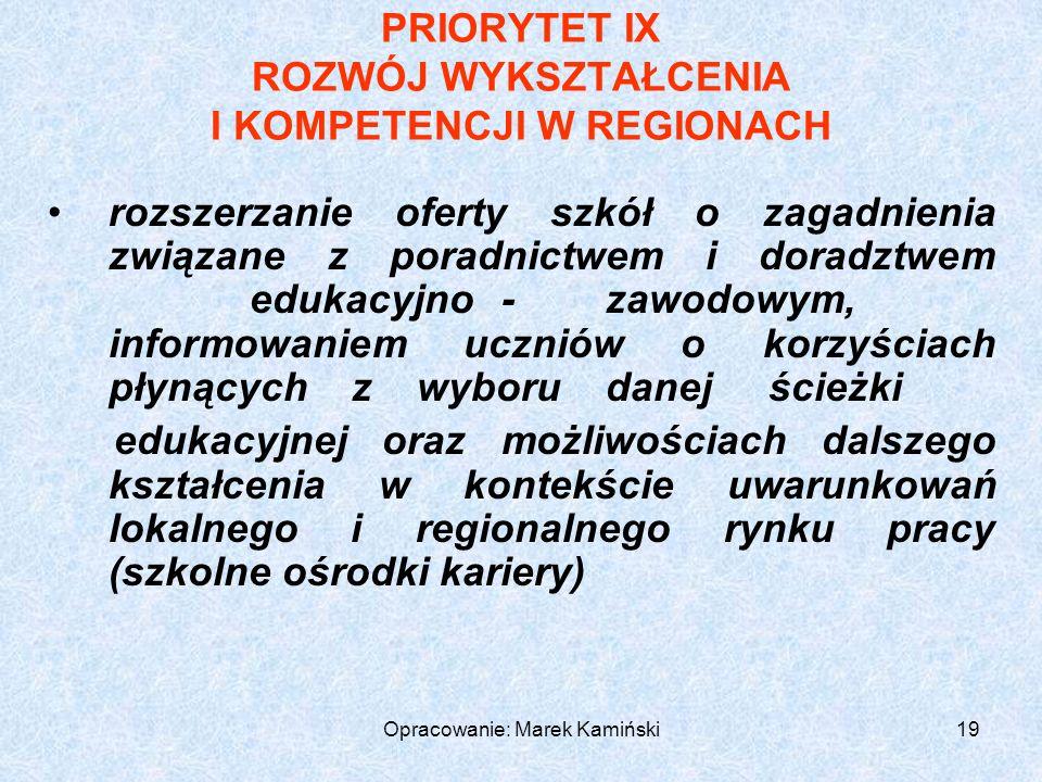Opracowanie: Marek Kamiński19 PRIORYTET IX ROZWÓJ WYKSZTAŁCENIA I KOMPETENCJI W REGIONACH rozszerzanie oferty szkół o zagadnienia związane z poradnictwem i doradztwem edukacyjno-zawodowym, informowaniem uczniów o korzyściach płynących z wyboru danej ścieżki edukacyjnej oraz możliwościach dalszego kształcenia w kontekście uwarunkowań lokalnego i regionalnego rynku pracy (szkolne ośrodki kariery)