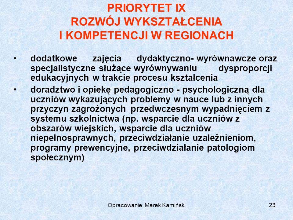 Opracowanie: Marek Kamiński23 PRIORYTET IX ROZWÓJ WYKSZTAŁCENIA I KOMPETENCJI W REGIONACH dodatkowe zajęcia dydaktyczno- wyrównawcze oraz specjalistyczne służące wyrównywaniudysproporcji edukacyjnych w trakcie procesu kształcenia doradztwo i opiekę pedagogiczno - psychologiczną dla uczniów wykazujących problemy w nauce lub z innych przyczyn zagrożonychprzedwczesnym wypadnięciem z systemu szkolnictwa (np.