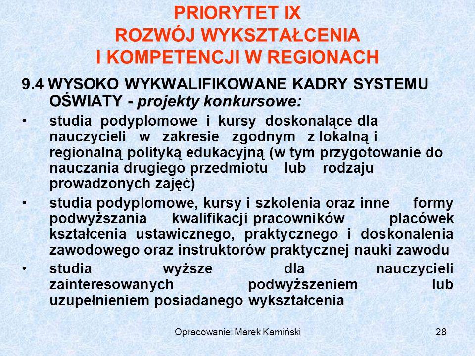 Opracowanie: Marek Kamiński28 PRIORYTET IX ROZWÓJ WYKSZTAŁCENIA I KOMPETENCJI W REGIONACH 9.4 WYSOKO WYKWALIFIKOWANE KADRY SYSTEMU OŚWIATY - projekty konkursowe: studia podyplomowe i kursy doskonalące dla nauczycieli w zakresie zgodnym z lokalną i regionalną polityką edukacyjną (w tym przygotowanie do nauczania drugiego przedmiotu lub rodzaju prowadzonych zajęć) studia podyplomowe, kursy i szkolenia oraz inne formy podwyższania kwalifikacji pracowników placówek kształcenia ustawicznego, praktycznego i doskonalenia zawodowego oraz instruktorów praktycznej nauki zawodu studia wyższe dla nauczycieli zainteresowanych podwyższeniem lub uzupełnieniem posiadanego wykształcenia