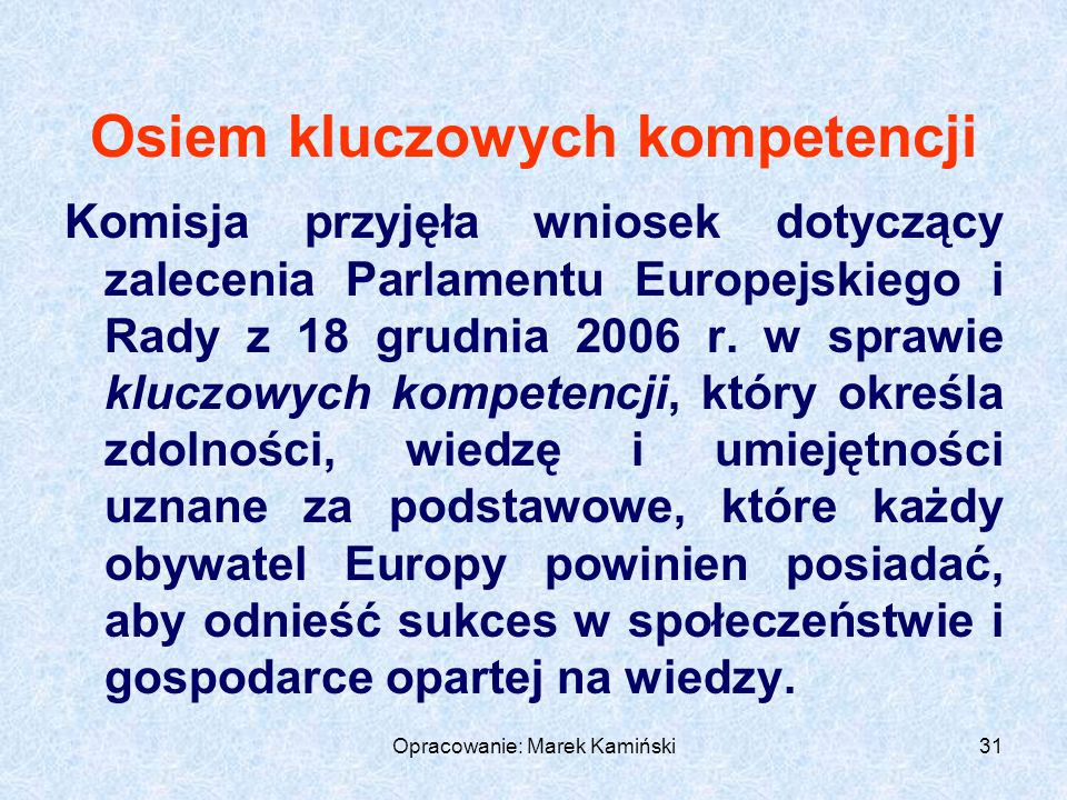 Opracowanie: Marek Kamiński31 Osiem kluczowych kompetencji Komisja przyjęła wniosek dotyczący zalecenia Parlamentu Europejskiego i Rady z 18 grudnia 2006 r.