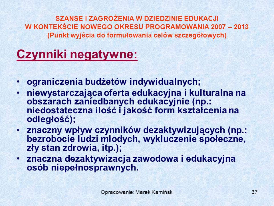 Opracowanie: Marek Kamiński37 Czynniki negatywne: ograniczenia budżetów indywidualnych; niewystarczająca oferta edukacyjna i kulturalna na obszarach zaniedbanych edukacyjnie (np.: niedostateczna ilość i jakość form kształcenia na odległość); znaczny wpływ czynników dezaktywizujących (np.: bezrobocie ludzi młodych, wykluczenie społeczne, zły stan zdrowia, itp.); znaczna dezaktywizacja zawodowa i edukacyjna osób niepełnosprawnych.