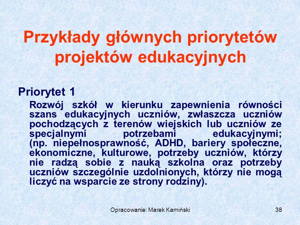 Opracowanie: Marek Kamiński38 Przykłady głównych priorytetów projektów edukacyjnych Priorytet 1 Rozwój szkół w kierunku zapewnienia równości szans edukacyjnych uczniów, zwłaszcza uczniów pochodzących z terenów wiejskich lub uczniów ze specjalnymi potrzebami edukacyjnymi; (np.