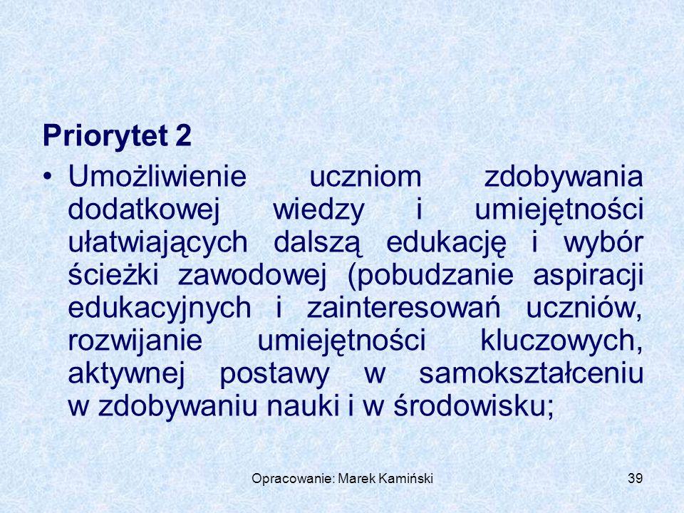 Opracowanie: Marek Kamiński39 Priorytet 2 Umożliwienie uczniom zdobywania dodatkowej wiedzy i umiejętności ułatwiających dalszą edukację i wybór ścieżki zawodowej (pobudzanie aspiracji edukacyjnych i zainteresowań uczniów, rozwijanie umiejętności kluczowych, aktywnej postawy w samokształceniu w zdobywaniu nauki i w środowisku;