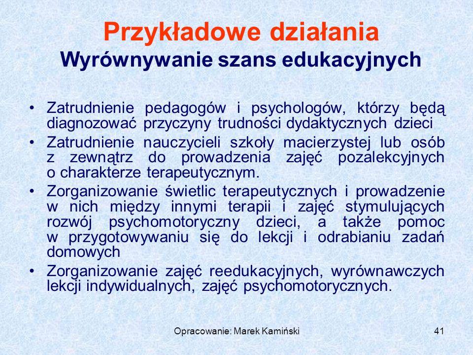 Opracowanie: Marek Kamiński41 Przykładowe działania Wyrównywanie szans edukacyjnych Zatrudnienie pedagogów i psychologów, którzy będą diagnozować przyczyny trudności dydaktycznych dzieci Zatrudnienie nauczycieli szkoły macierzystej lub osób z zewnątrz do prowadzenia zajęć pozalekcyjnych o charakterze terapeutycznym.