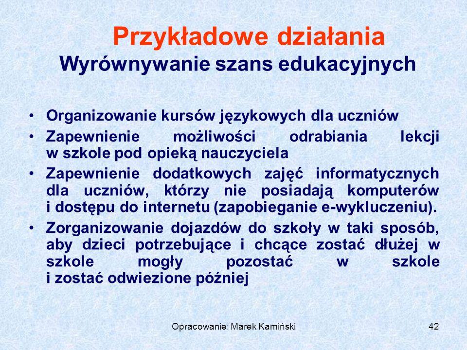 Opracowanie: Marek Kamiński42 Przykładowe działania Wyrównywanie szans edukacyjnych Organizowanie kursów językowych dla uczniów Zapewnienie możliwości odrabiania lekcji w szkole pod opieką nauczyciela Zapewnienie dodatkowych zajęć informatycznych dla uczniów, którzy nie posiadają komputerów i dostępu do internetu (zapobieganie e-wykluczeniu).