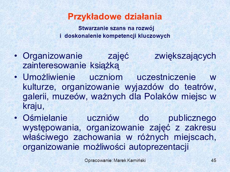 Opracowanie: Marek Kamiński45 Przykładowe działania Stwarzanie szans na rozwój i doskonalenie kompetencji kluczowych Organizowanie zajęć zwiększających zainteresowanie książką Umożliwienie uczniom uczestniczenie w kulturze, organizowanie wyjazdów do teatrów, galerii, muzeów, ważnych dla Polaków miejsc w kraju, Ośmielanie uczniów do publicznego występowania, organizowanie zajęć z zakresu właściwego zachowania w różnych miejscach, organizowanie możliwości autoprezentacji