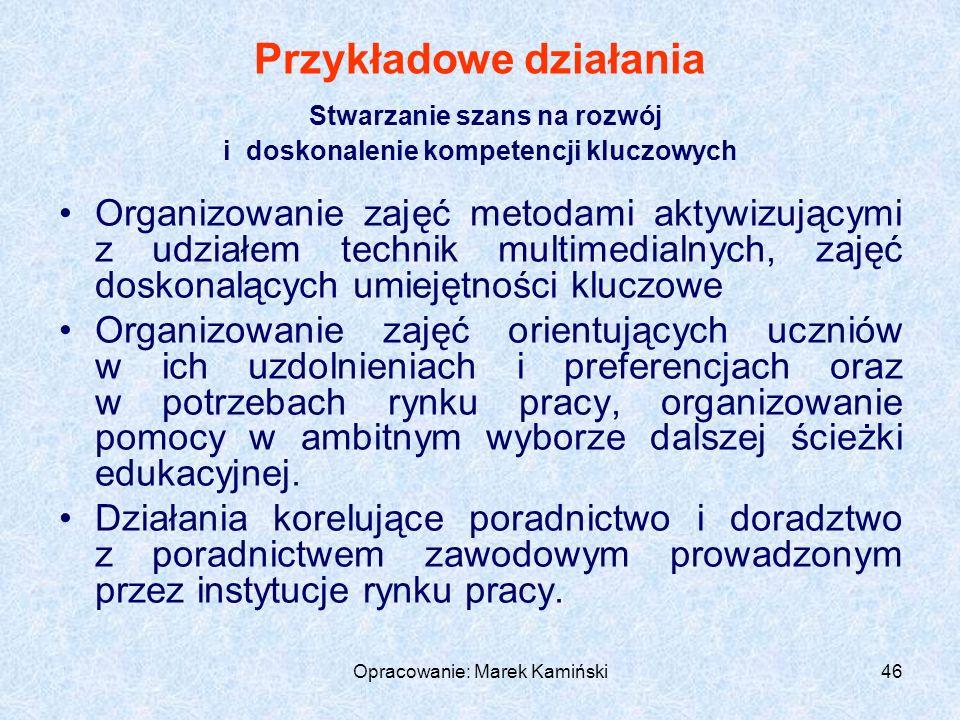 Opracowanie: Marek Kamiński46 Przykładowe działania Stwarzanie szans na rozwój i doskonalenie kompetencji kluczowych Organizowanie zajęć metodami aktywizującymi z udziałem technik multimedialnych, zajęć doskonalących umiejętności kluczowe Organizowanie zajęć orientujących uczniów w ich uzdolnieniach i preferencjach oraz w potrzebach rynku pracy, organizowanie pomocy w ambitnym wyborze dalszej ścieżki edukacyjnej.