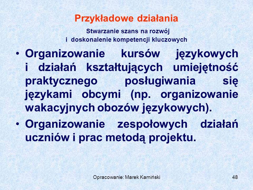 Opracowanie: Marek Kamiński48 Przykładowe działania Stwarzanie szans na rozwój i doskonalenie kompetencji kluczowych Organizowanie kursów językowych i działań kształtujących umiejętność praktycznego posługiwania się językami obcymi (np.