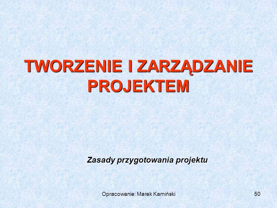 Opracowanie: Marek Kamiński50 Zasady przygotowania projektu TWORZENIE I ZARZĄDZANIE PROJEKTEM