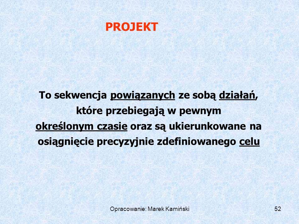 Opracowanie: Marek Kamiński52 To sekwencja powiązanych ze sobą działań, które przebiegają w pewnym określonym czasie oraz są ukierunkowane na osiągnięcie precyzyjnie zdefiniowanego celu PROJEKT