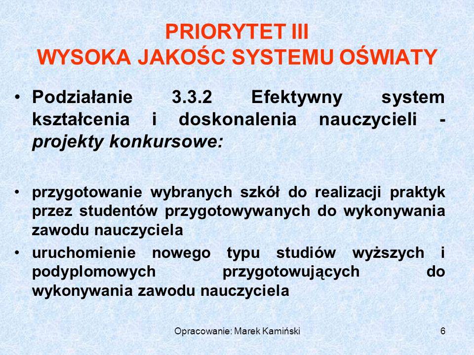Opracowanie: Marek Kamiński7 PRIORYTET III WYSOKA JAKOŚC SYSTEMU OŚWIATY Poddziałanie 3.3.3 Modernizacja treści i metod kształcenia - projekty systemowe: doskonalenie podstaw programowych ukierunkowane na zapewnienie zgodności kształcenia z wymogami gospodarki opartej na wiedzy - upowszechnianie innowacyjnych programów i metod oraz najlepszych praktyk (dydaktycznych i organizacyjnych), m.in.