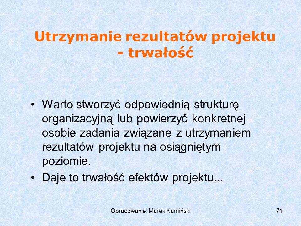 Opracowanie: Marek Kamiński71 Utrzymanie rezultatów projektu - trwałość Warto stworzyć odpowiednią strukturę organizacyjną lub powierzyć konkretnej osobie zadania związane z utrzymaniem rezultatów projektu na osiągniętym poziomie.