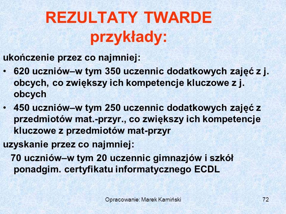 Opracowanie: Marek Kamiński72 REZULTATY TWARDE przykłady: ukończenie przez co najmniej: 620 uczniów–w tym 350 uczennic dodatkowych zajęć z j.