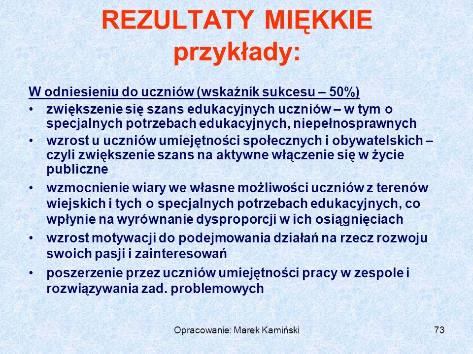 Opracowanie: Marek Kamiński73 REZULTATY MIĘKKIE przykłady: W odniesieniu do uczniów (wskaźnik sukcesu – 50%) zwiększenie się szans edukacyjnych uczniów – w tym o specjalnych potrzebach edukacyjnych, niepełnosprawnych wzrost u uczniów umiejętności społecznych i obywatelskich – czyli zwiększenie szans na aktywne włączenie się w życie publiczne wzmocnienie wiary we własne możliwości uczniów z terenów wiejskich i tych o specjalnych potrzebach edukacyjnych, co wpłynie na wyrównanie dysproporcji w ich osiągnięciach wzrost motywacji do podejmowania działań na rzecz rozwoju swoich pasji i zainteresowań poszerzenie przez uczniów umiejętności pracy w zespole i rozwiązywania zad.