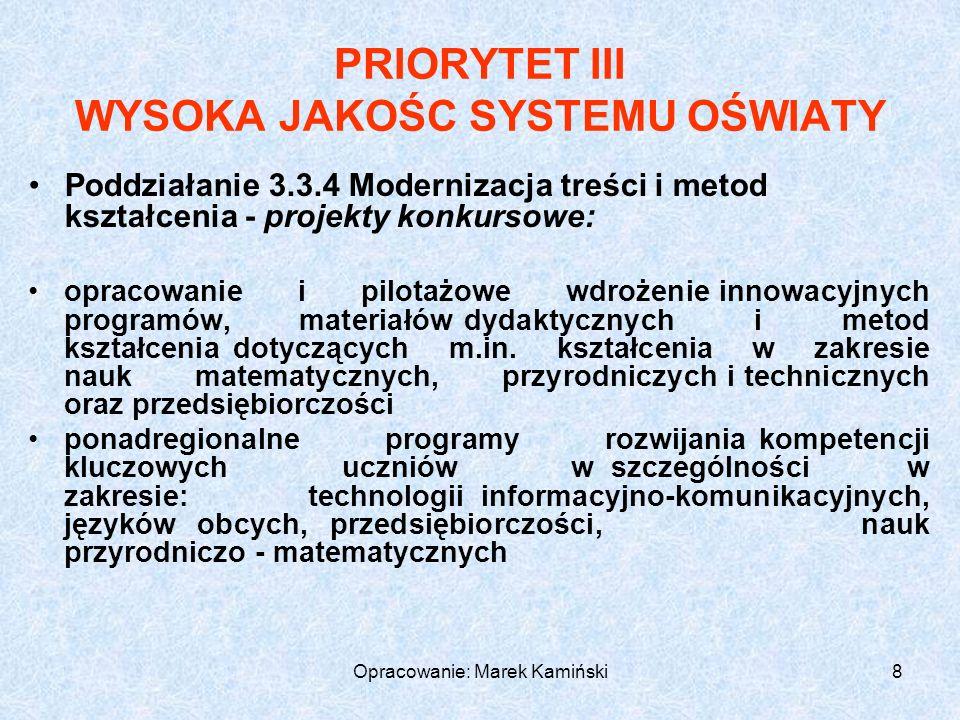 Opracowanie: Marek Kamiński8 PRIORYTET III WYSOKA JAKOŚC SYSTEMU OŚWIATY Poddziałanie 3.3.4 Modernizacja treści i metod kształcenia - projekty konkursowe: opracowanie i pilotażowe wdrożenie innowacyjnych programów, materiałów dydaktycznych i metod kształcenia dotyczących m.in.