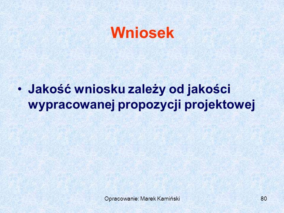 Opracowanie: Marek Kamiński80 Wniosek Jakość wniosku zależy od jakości wypracowanej propozycji projektowej