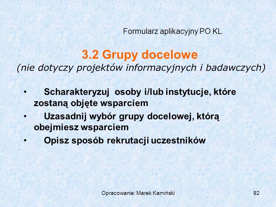 Opracowanie: Marek Kamiński92 Formularz aplikacyjny PO KL Scharakteryzuj osoby i/lub instytucje, które zostaną objęte wsparciem Uzasadnij wybór grupy docelowej, którą obejmiesz wsparciem Opisz sposób rekrutacji uczestników 3.2 Grupy docelowe (nie dotyczy projektów informacyjnych i badawczych)