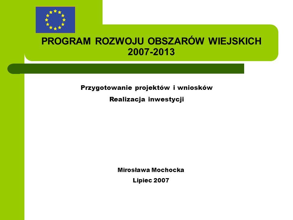 PROGRAM ROZWOJU OBSZARÓW WIEJSKICH 2007-2013 Przygotowanie projektów i wniosków Realizacja inwestycji Mirosława Mochocka Lipiec 2007