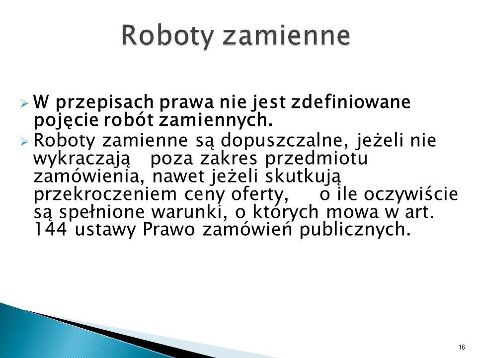 W przepisach prawa nie jest zdefiniowane pojęcie robót zamiennych. Roboty zamienne są dopuszczalne, jeżeli nie wykraczają poza zakres przedmiotu zamów