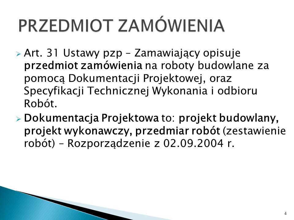 Art. 31 Ustawy pzp – Zamawiający opisuje przedmiot zamówienia na roboty budowlane za pomocą Dokumentacji Projektowej, oraz Specyfikacji Technicznej Wy