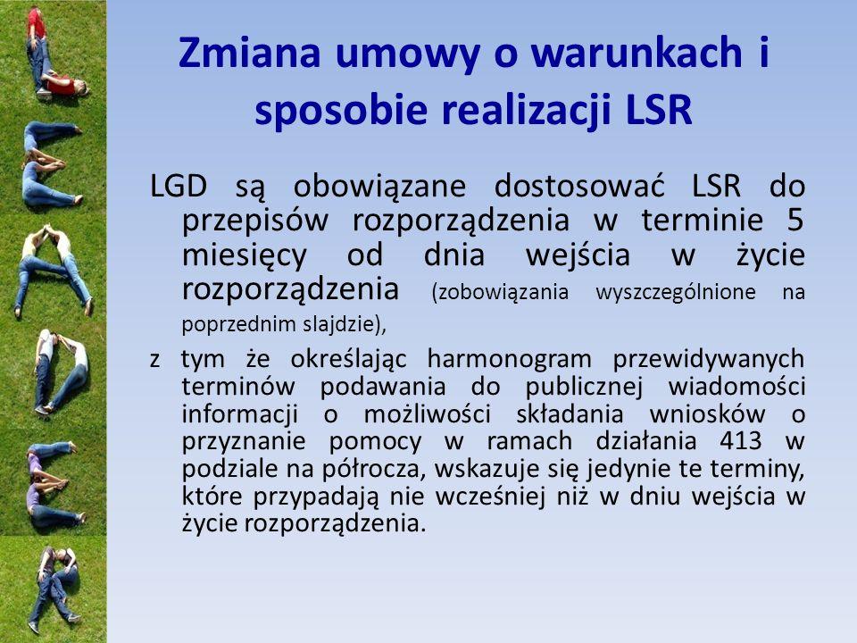 Zmiana umowy o warunkach i sposobie realizacji LSR LGD są obowiązane dostosować LSR do przepisów rozporządzenia w terminie 5 miesięcy od dnia wejścia w życie rozporządzenia (zobowiązania wyszczególnione na poprzednim slajdzie), z tym że określając harmonogram przewidywanych terminów podawania do publicznej wiadomości informacji o możliwości składania wniosków o przyznanie pomocy w ramach działania 413 w podziale na półrocza, wskazuje się jedynie te terminy, które przypadają nie wcześniej niż w dniu wejścia w życie rozporządzenia.