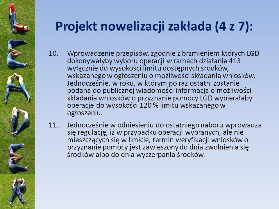 Projekt nowelizacji zakłada (4 z 7): 10.Wprowadzenie przepisów, zgodnie z brzmieniem których LGD dokonywałyby wyboru operacji w ramach działania 413 wyłącznie do wysokości limitu dostępnych środków, wskazanego w ogłoszeniu o możliwości składania wniosków.